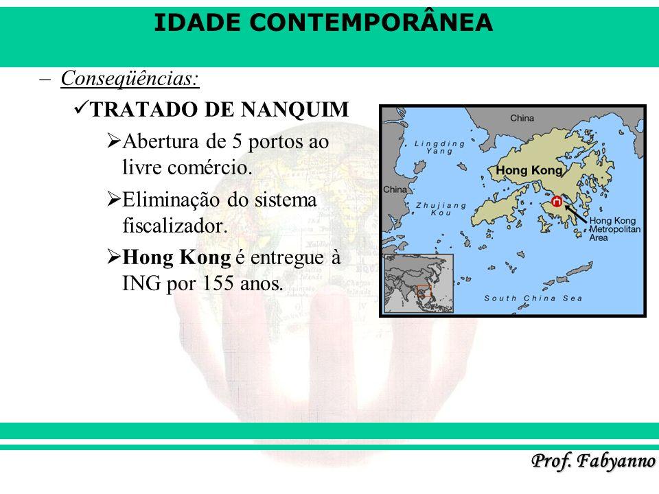 IDADE CONTEMPORÂNEA Prof. Fabyanno –Conseqüências: TRATADO DE NANQUIM Abertura de 5 portos ao livre comércio. Eliminação do sistema fiscalizador. Hong
