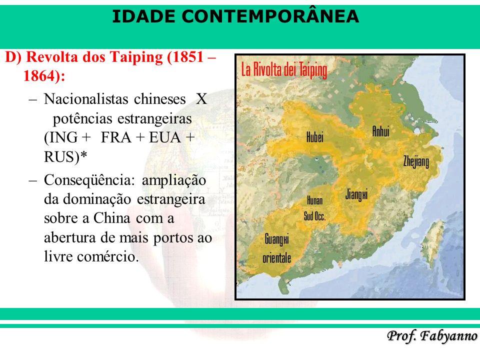 IDADE CONTEMPORÂNEA Prof. Fabyanno D) Revolta dos Taiping (1851 – 1864): –Nacionalistas chineses X potências estrangeiras (ING + FRA + EUA + RUS)* –Co