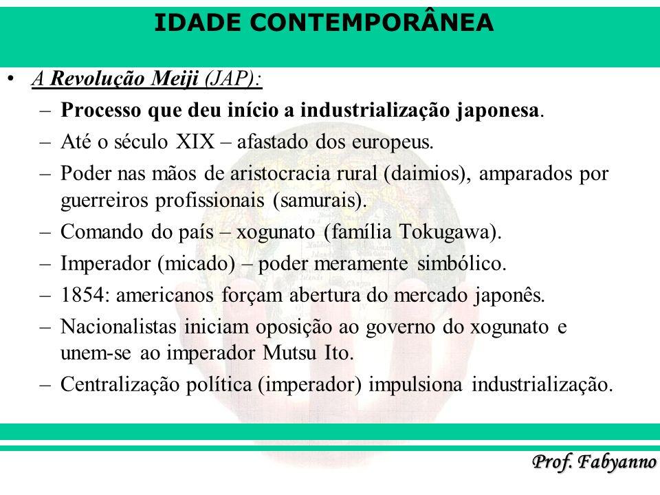 IDADE CONTEMPORÂNEA Prof. Fabyanno A Revolução Meiji (JAP): –Processo que deu início a industrialização japonesa. –Até o século XIX – afastado dos eur