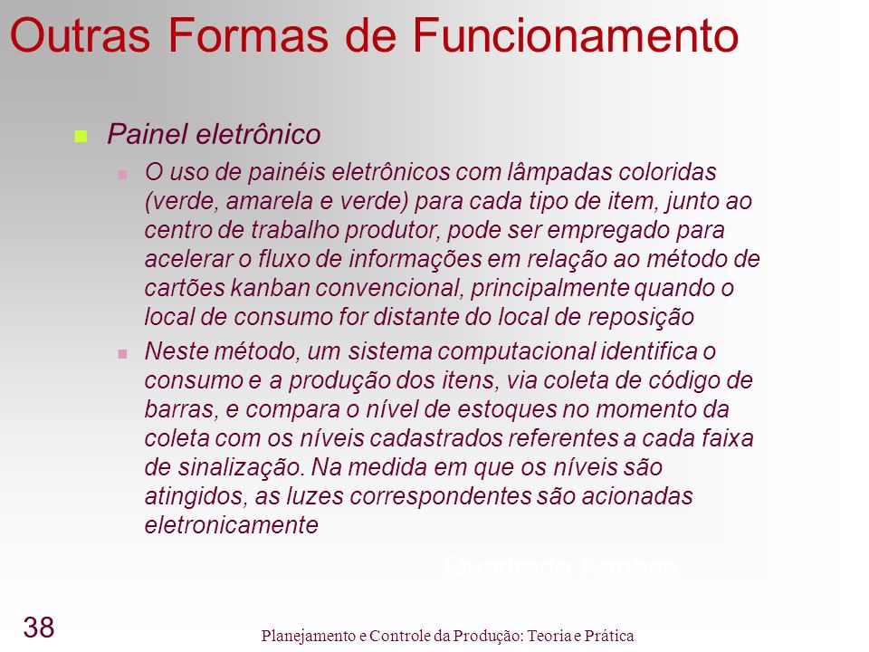 38 Planejamento e Controle da Produção: Teoria e Prática Outras Formas de Funcionamento Quadrado Kanban Painel eletrônico O uso de painéis eletrônicos