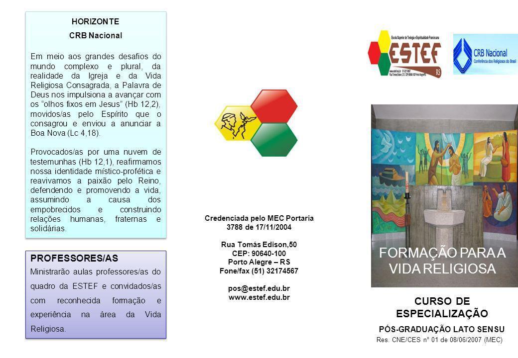 CURSO DE ESPECIALIZAÇÃO PÓS-GRADUAÇÃO LATO SENSU FORMAÇÃO PARA A VIDA RELIGOSA Credenciada pelo MEC Portaria 3788 de 17/11/2004 Rua Tomás Edison,50 CEP: 90640-100 Porto Alegre – RS Fone/fax (51) 32174567 pos@estef.edu.br www.estef.edu.br HORIZONTE CRB Nacional Em meio aos grandes desafios do mundo complexo e plural, da realidade da Igreja e da Vida Religiosa Consagrada, a Palavra de Deus nos impulsiona a avançar com os olhos fixos em Jesus (Hb 12,2), movidos/as pelo Espírito que o consagrou e enviou a anunciar a Boa Nova (Lc 4,18).