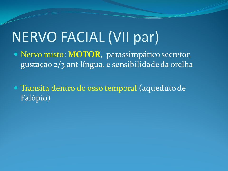 NERVO FACIAL (VII par) Nervo misto: MOTOR, parassimpático secretor, gustação 2/3 ant língua, e sensibilidade da orelha Transita dentro do osso temporal (aqueduto de Falópio)
