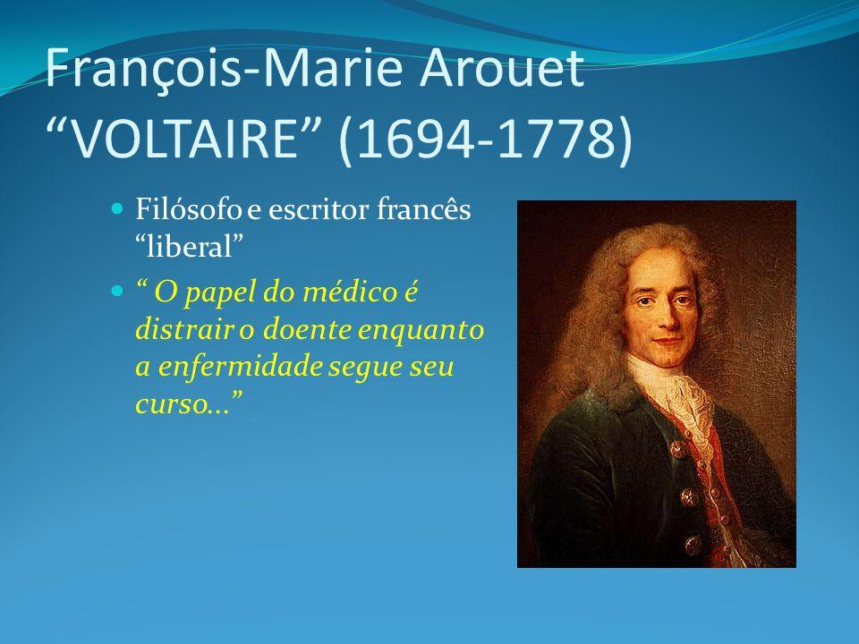 François-Marie Arouet VOLTAIRE (1694-1778) Filósofo e escritor francês liberal O papel do médico é distrair o doente enquanto a enfermidade segue seu