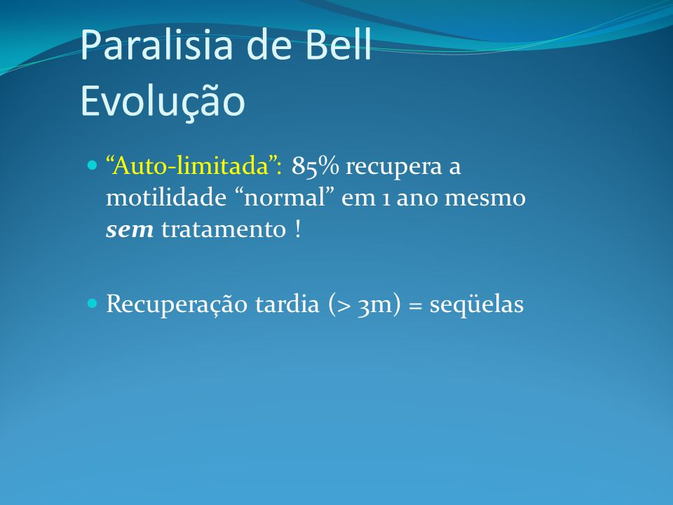 Paralisia de Bell Evolução Auto-limitada: 85% recupera a motilidade normal em 1 ano mesmo sem tratamento ! Recuperação tardia (> 3m) = seqüelas