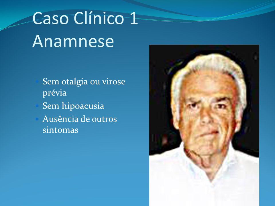 Caso Clínico 1 Anamnese Sem otalgia ou virose prévia Sem hipoacusia Ausência de outros sintomas