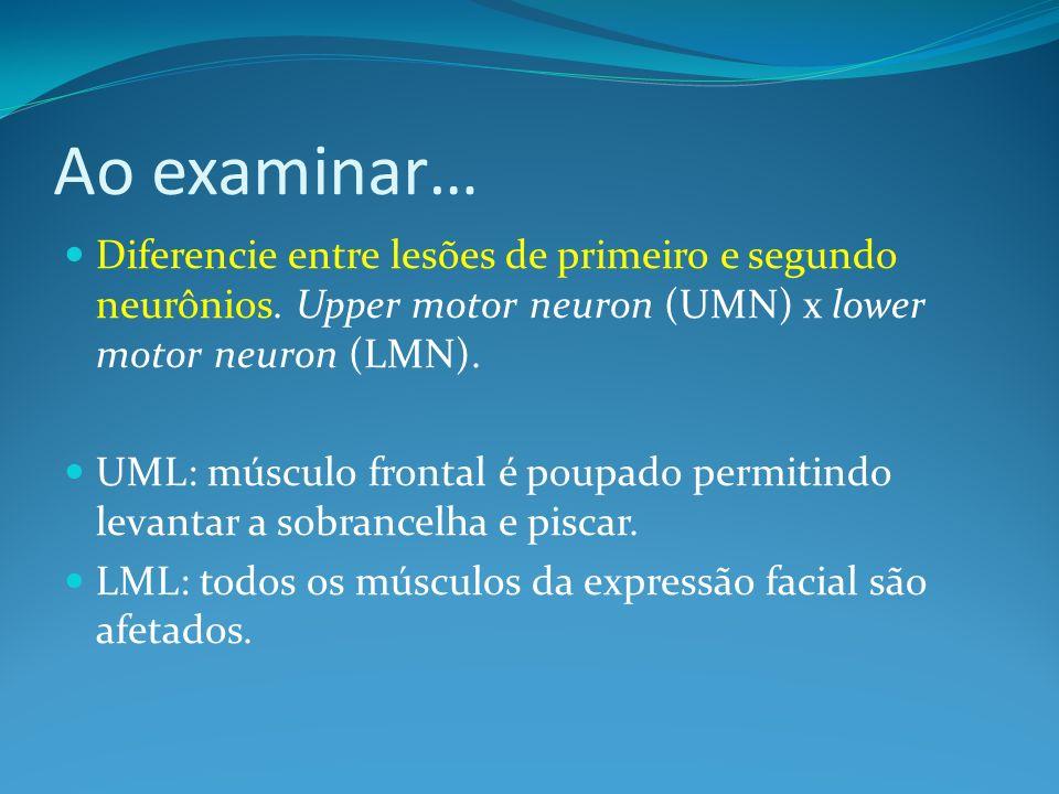 Ao examinar… Diferencie entre lesões de primeiro e segundo neurônios. Upper motor neuron (UMN) x lower motor neuron (LMN). UML: músculo frontal é poup