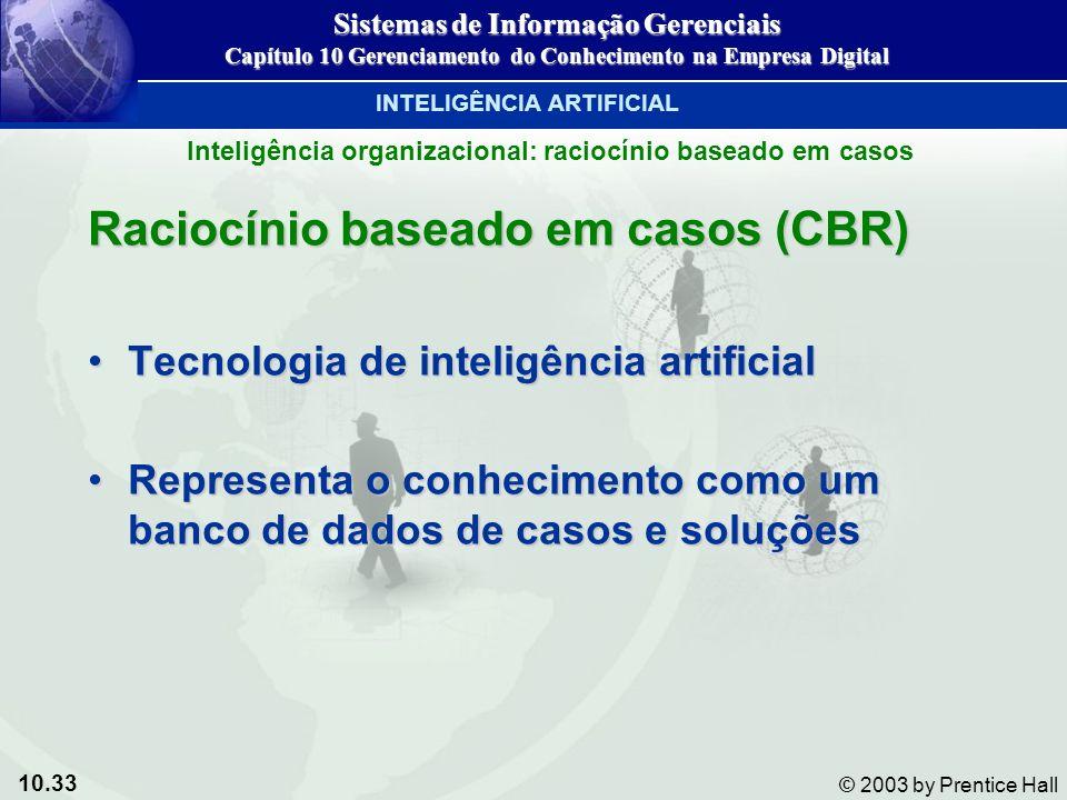 10.33 © 2003 by Prentice Hall Raciocínio baseado em casos (CBR) Tecnologia de inteligência artificialTecnologia de inteligência artificial Representa