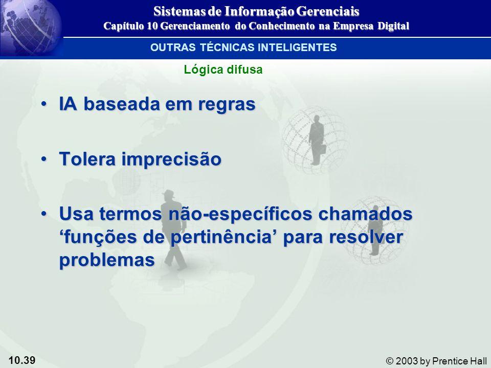 10.39 © 2003 by Prentice Hall IA baseada em regrasIA baseada em regras Tolera imprecisãoTolera imprecisão Usa termos não-específicos chamados funções