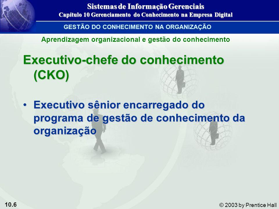 10.6 © 2003 by Prentice Hall Executivo-chefe do conhecimento (CKO) Executivo sênior encarregado do programa de gestão de conhecimento da organizaçãoEx
