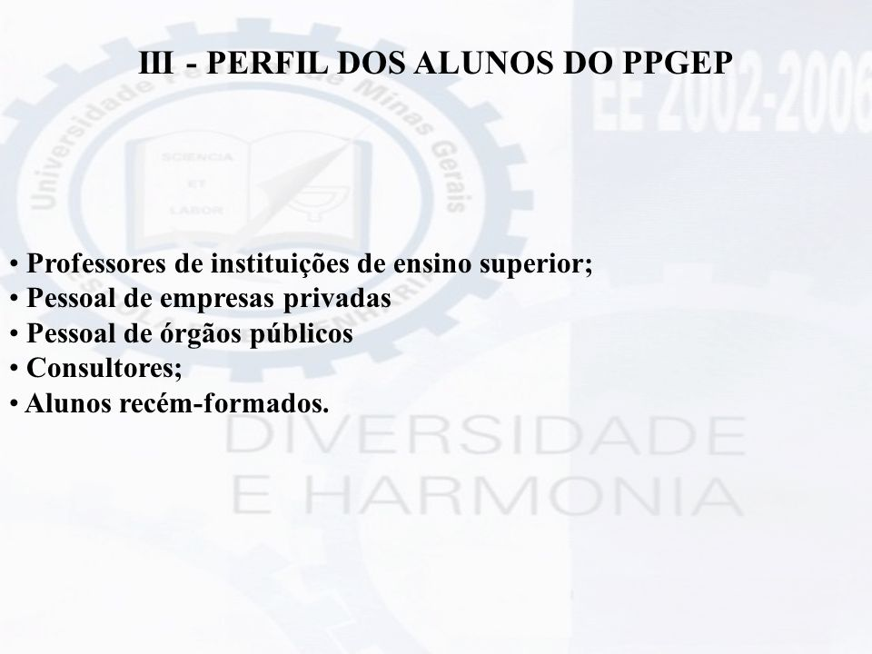 III - PERFIL DOS ALUNOS DO PPGEP Professores de instituições de ensino superior; Pessoal de empresas privadas Pessoal de órgãos públicos Consultores;
