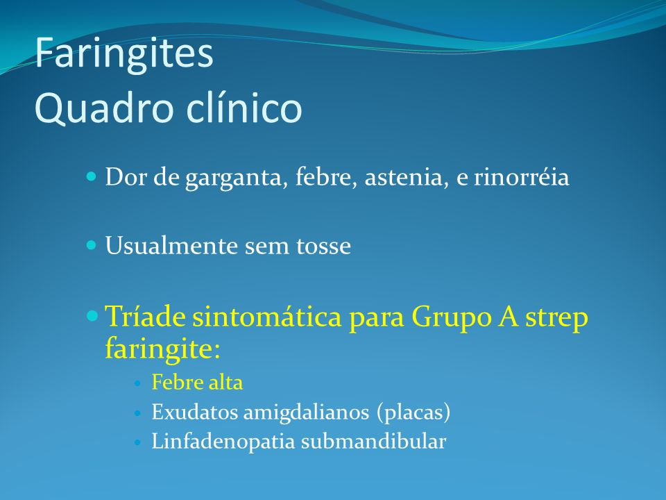 Faringites Quadro clínico Dor de garganta, febre, astenia, e rinorréia Usualmente sem tosse Tríade sintomática para Grupo A strep faringite: Febre alt
