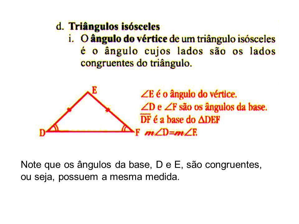 Note que os ângulos da base, D e E, são congruentes, ou seja, possuem a mesma medida.