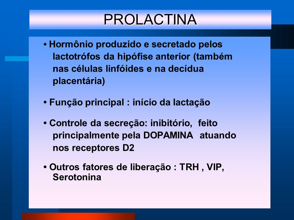 PROLACTINA Hormônio produzido e secretado pelos lactotrófos da hipófise anterior (também nas células linfóides e na decídua placentária) Função principal : início da lactação Controle da secreção: inibitório, feito principalmente pela DOPAMINA atuando nos receptores D2 Outros fatores de liberação : TRH, VIP, Serotonina