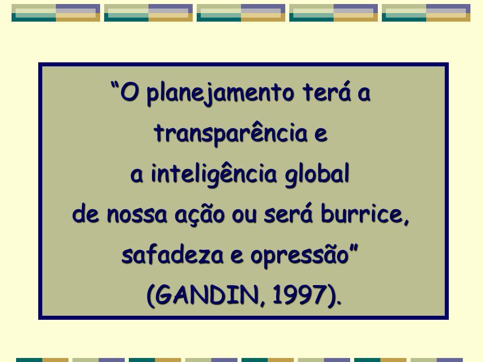 O planejamento terá a transparência e a inteligência global de nossa ação ou será burrice, safadeza e opressão (GANDIN, 1997).