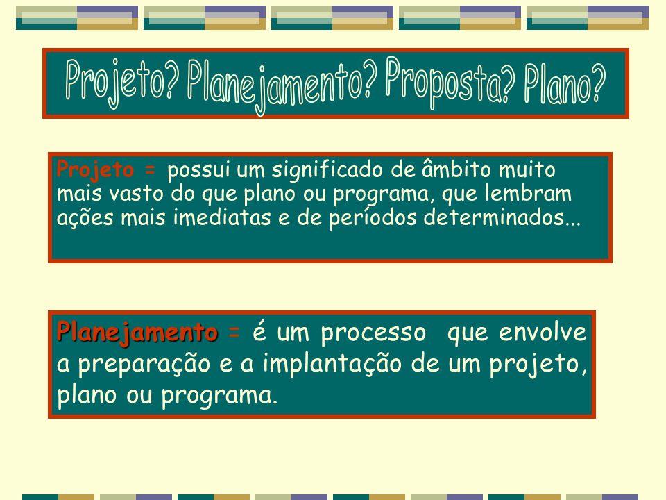 Projeto = possui um significado de âmbito muito mais vasto do que plano ou programa, que lembram ações mais imediatas e de períodos determinados... Pl