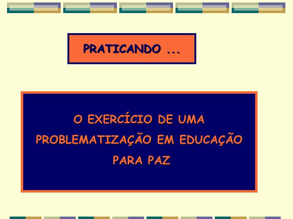 O EXERCÍCIO DE UMA PROBLEMATIZAÇÃO EM EDUCAÇÃO PARA PAZ PARA PAZ PRATICANDO...