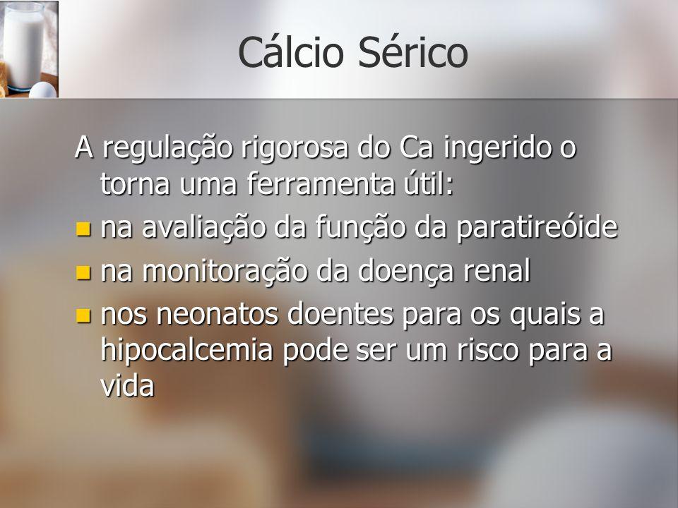 Cálcio Sérico A regulação rigorosa do Ca ingerido o torna uma ferramenta útil: na avaliação da função da paratireóide na avaliação da função da parati