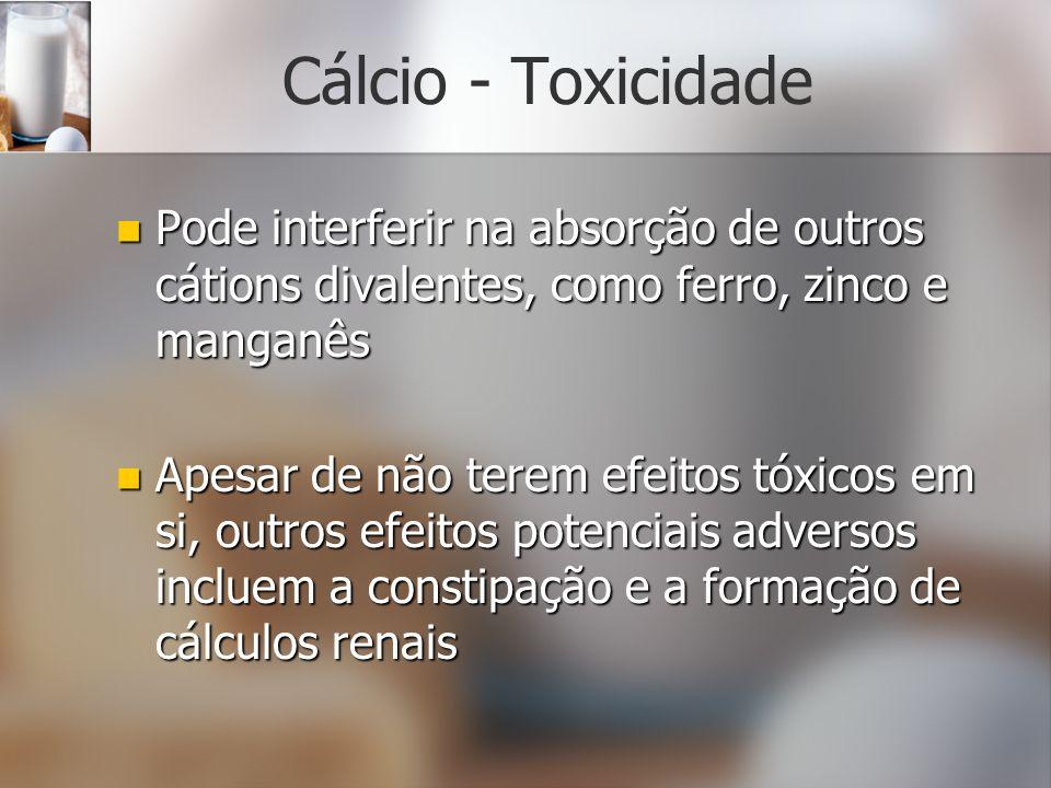Cálcio - Toxicidade Pode interferir na absorção de outros cátions divalentes, como ferro, zinco e manganês Pode interferir na absorção de outros cátio