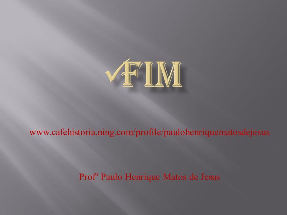 www.cafehistoria.ning.com/profile/paulohenriquematosdejesus Profº Paulo Henrique Matos de Jesus