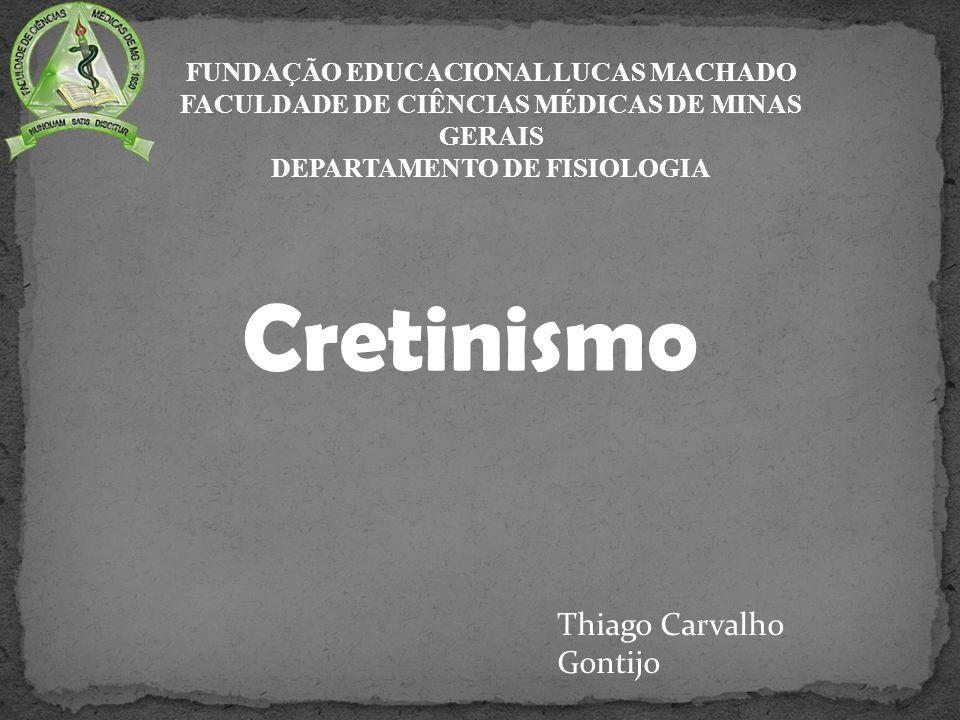 Cretinismo FUNDAÇÃO EDUCACIONAL LUCAS MACHADO FACULDADE DE CIÊNCIAS MÉDICAS DE MINAS GERAIS DEPARTAMENTO DE FISIOLOGIA Thiago Carvalho Gontijo