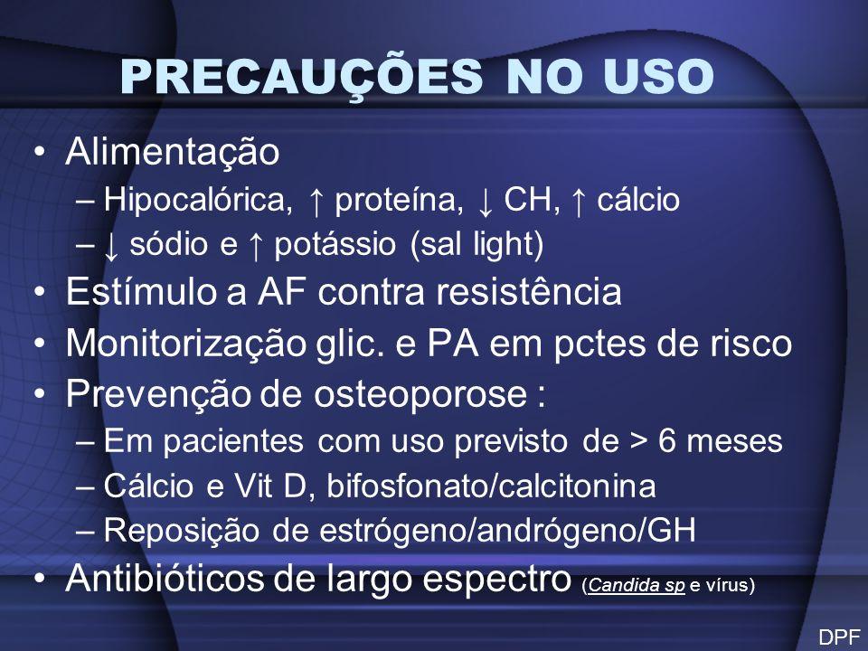 PRECAUÇÕES NO USO Alimentação –Hipocalórica, proteína, CH, cálcio – sódio e potássio (sal light) Estímulo a AF contra resistência Monitorização glic.