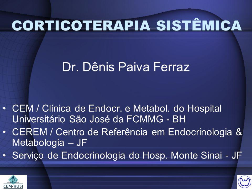 CORTICOTERAPIA SISTÊMICA Dr. Dênis Paiva Ferraz CEM / Clínica de Endocr. e Metabol. do Hospital Universitário São José da FCMMG - BH CEREM / Centro de