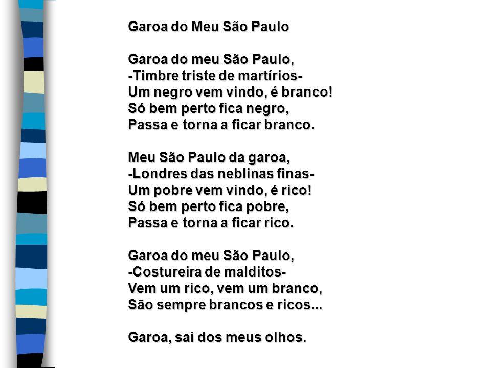 Garoa do Meu São Paulo Garoa do meu São Paulo, -Timbre triste de martírios- Um negro vem vindo, é branco! Só bem perto fica negro, Passa e torna a fic