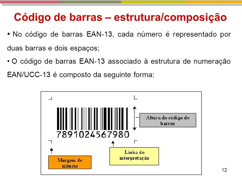 12 Código de barras – estrutura/composição No código de barras EAN-13, cada número é representado por duas barras e dois espaços; O código de barras EAN-13 associado à estrutura de numeração EAN/UCC-13 é composto da seguinte forma:
