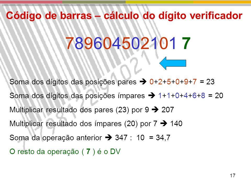 17 Código de barras – cálculo do dígito verificador Soma dos dígitos das posições pares 0+2+5+0+9+7 = 23 Soma dos dígitos das posições ímpares 1+1+0+4+6+8 = 20 Multiplicar resultado dos pares (23) por 9 207 Multiplicar resultado dos ímpares (20) por 7 140 Soma da operação anterior 347 : 10 = 34,7 O resto da operação ( 7 ) é o DV 789604502101 7789604502101 7