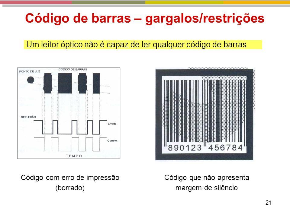 21 Código de barras – gargalos/restrições Um leitor óptico não é capaz de ler qualquer código de barras Código com erro de impressão (borrado) Código que não apresenta margem de silêncio