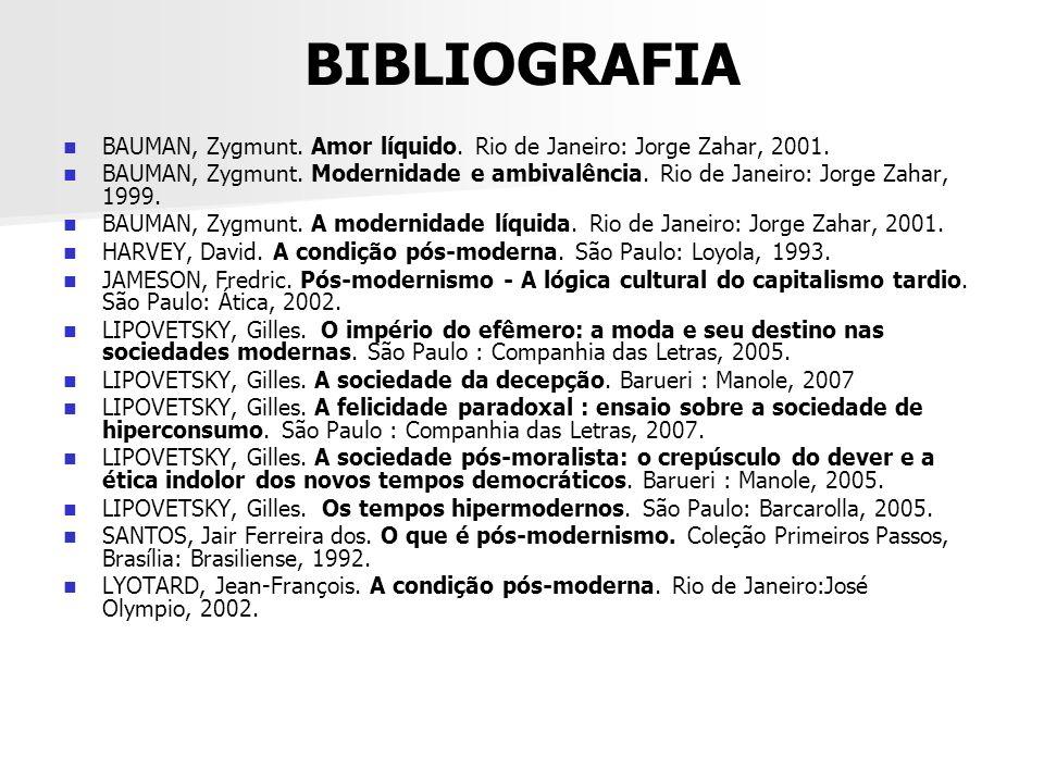 BIBLIOGRAFIA BAUMAN, Zygmunt. Amor líquido. Rio de Janeiro: Jorge Zahar, 2001. BAUMAN, Zygmunt. Modernidade e ambivalência. Rio de Janeiro: Jorge Zaha