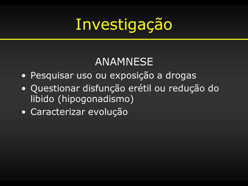 Investigação ANAMNESE Pesquisar uso ou exposição a drogas Questionar disfunção erétil ou redução do libido (hipogonadismo) Caracterizar evolução