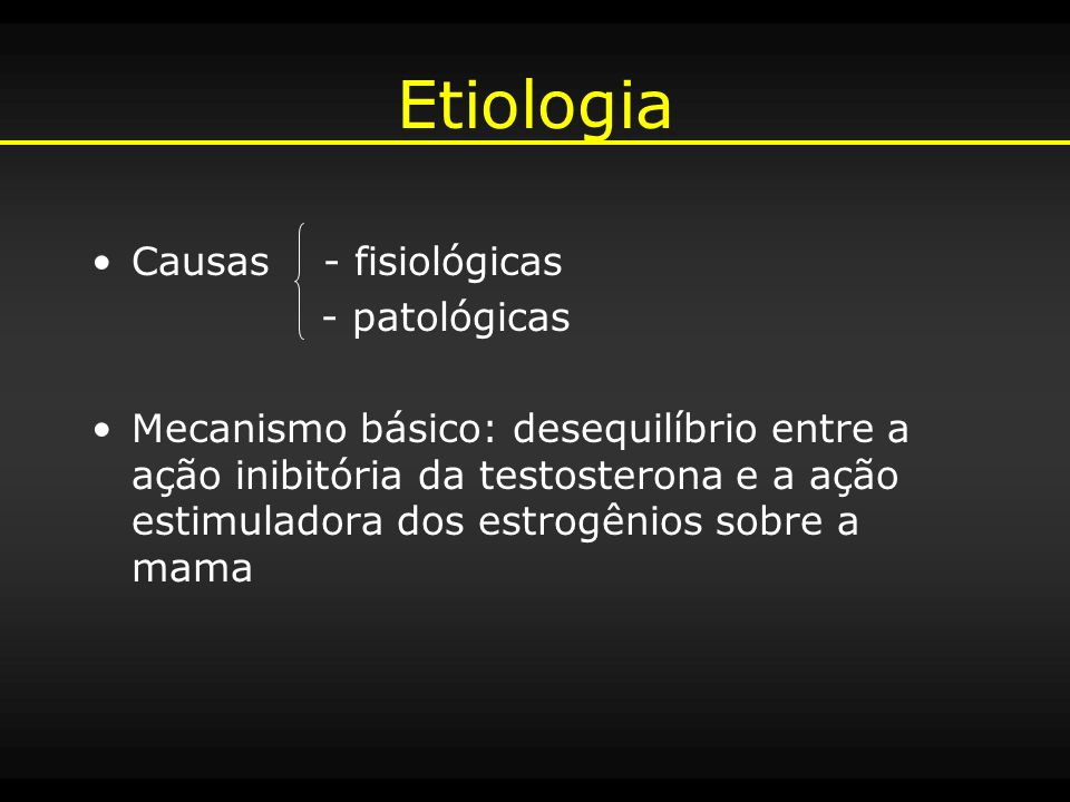 Etiologia + Estrogênios - Androgênios - Aumento dos níveis séricos de estrogênios - Hipersensibilidade ao estrogênio - Redução na secreção ou ação dos androgênios Mama Masculina