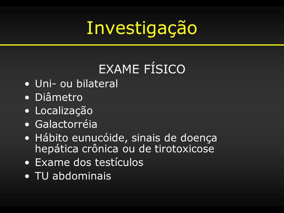 Investigação EXAME FÍSICO Uni- ou bilateral Diâmetro Localização Galactorréia Hábito eunucóide, sinais de doença hepática crônica ou de tirotoxicose E