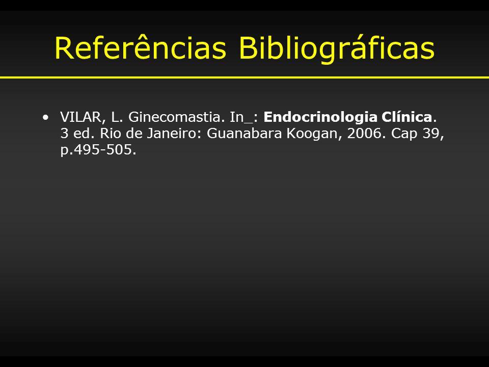 Referências Bibliográficas VILAR, L. Ginecomastia. In_: Endocrinologia Clínica. 3 ed. Rio de Janeiro: Guanabara Koogan, 2006. Cap 39, p.495-505.
