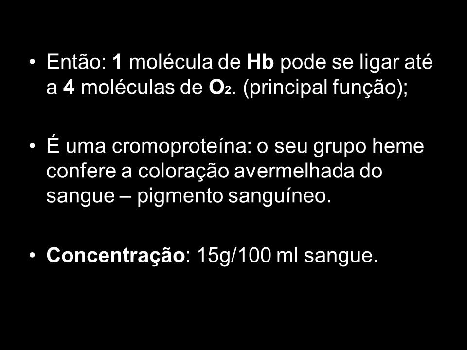 Então: 1 molécula de Hb pode se ligar até a 4 moléculas de O 2. (principal função); É uma cromoproteína: o seu grupo heme confere a coloração avermelh