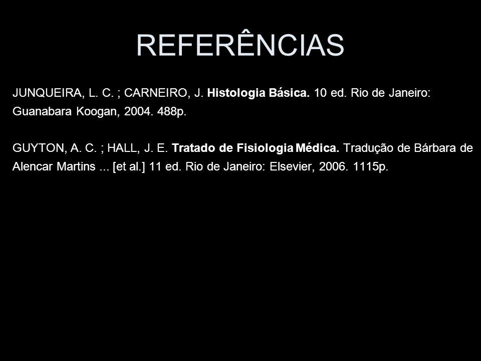 REFERÊNCIAS JUNQUEIRA, L. C. ; CARNEIRO, J. Histologia Básica. 10 ed. Rio de Janeiro: Guanabara Koogan, 2004. 488p. GUYTON, A. C. ; HALL, J. E. Tratad