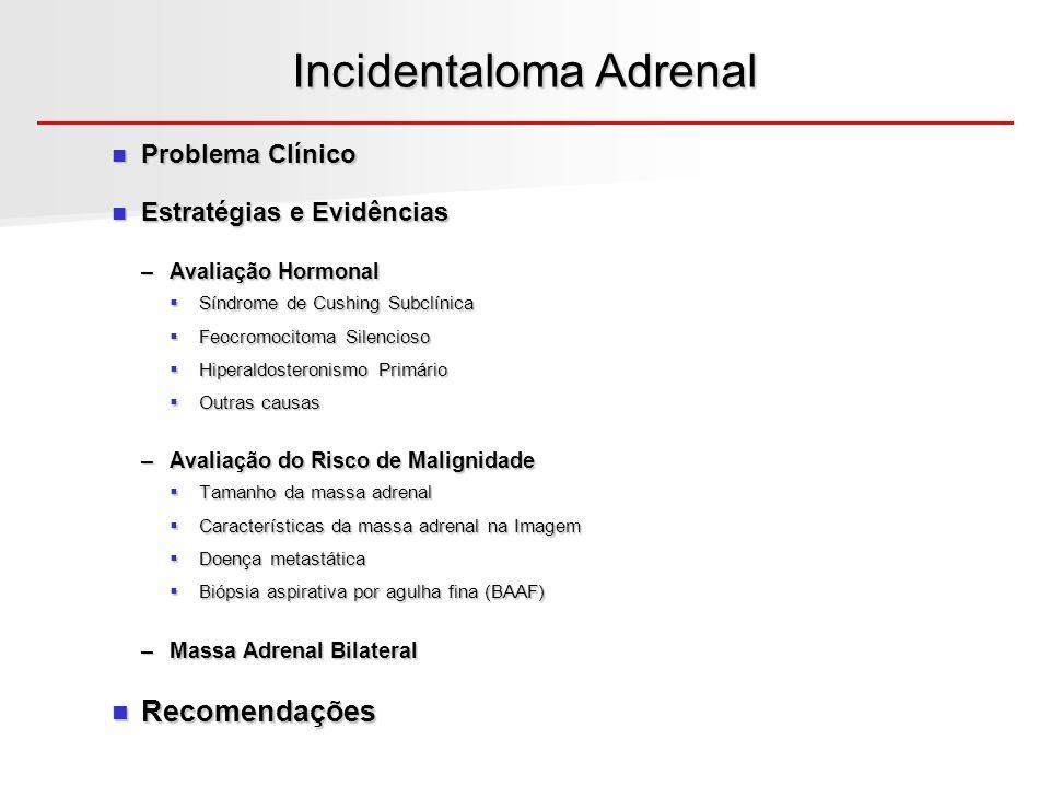 Incidentaloma Adrenal – Problema Clínico Mulher de 68 anos; dor abdominal crônica; suspeita de colelitíase; Submetida à US abdominal que evidenciou: massa unilateral, em adrenal esquerda; tamanho: 2,8cm de diâmetro HP: HAS leve, controlada com HCTZ; Negava: paroxismos, cefaléia, palpitações, tonteiras; ganho de peso ou estrias; sem irregularidade menstrual; sem gibosidade e fáscies atípica; O que fazer?.