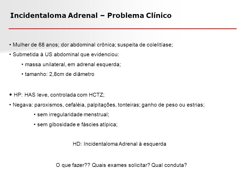 Incidentaloma Adrenal Achado incidental de massa em adrenal, em investigação de causa não endócrina; Em geral, com < 1cm de diâmetro; achados por exames de imagem e cirurgia; 8 – 12% dos achados de necropsias (25 estudos; 87.065 necropsias: 6% de IA) 4 – 6% dos exames de TC de abdome; Sem diferença entre os sexos; Idade: probabilidade de 0,2% se 7% se > 70 anos; Lesão unilateral em 85% e não secretora (maior parte dos casos) Causa mais comum: adenoma não secretor benigno (70-94%) IA funcionante: adenoma produtor de cortisol (cerca de 60%) Possibilidades diagnósticas: adenoma, FEO, SCS / SC, HAP, carcinoma, metástase Mantero F, et al.