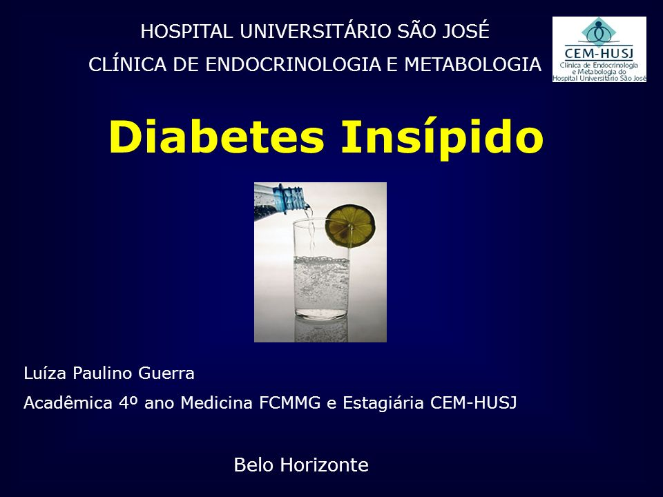 HOSPITAL UNIVERSITÁRIO SÃO JOSÉ CLÍNICA DE ENDOCRINOLOGIA E METABOLOGIA Diabetes Insípido Luíza Paulino Guerra Acadêmica 4º ano Medicina FCMMG e Estag