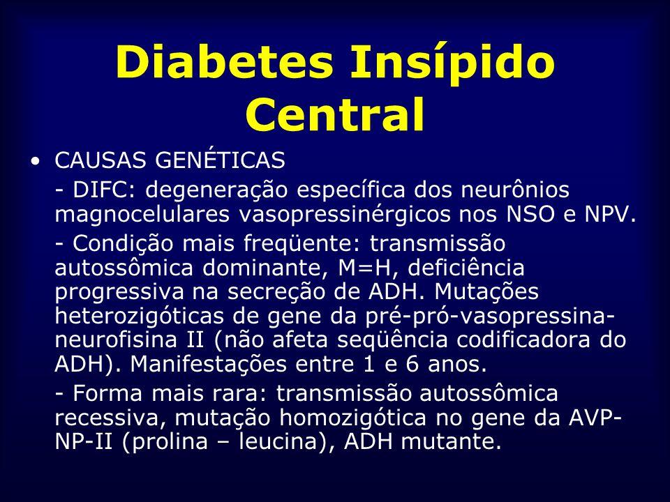 Diabetes Insípido Central CAUSAS GENÉTICAS - DIFC: degeneração específica dos neurônios magnocelulares vasopressinérgicos nos NSO e NPV. - Condição ma
