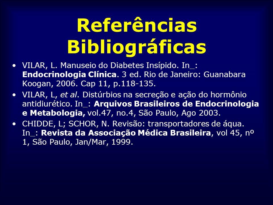 Referências Bibliográficas VILAR, L. Manuseio do Diabetes Insípido. In_: Endocrinologia Clínica. 3 ed. Rio de Janeiro: Guanabara Koogan, 2006. Cap 11,