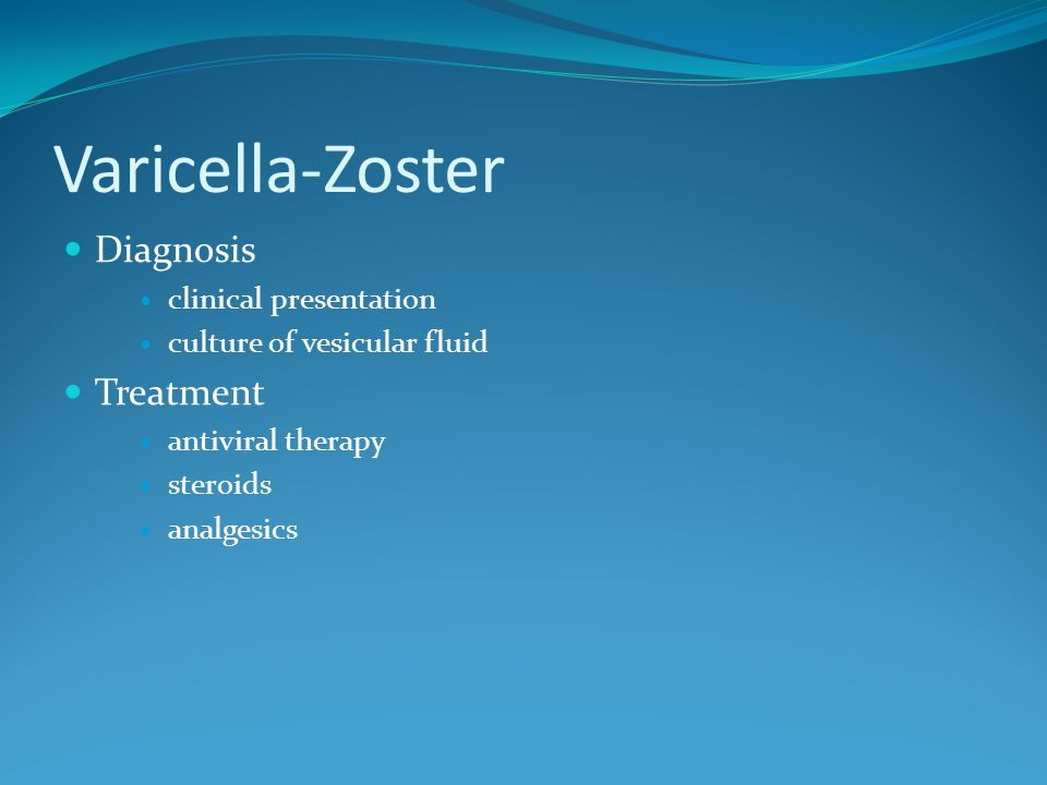 Varicella-Zoster Diagnosis clinical presentation culture of vesicular fluid Treatment antiviral therapy steroids analgesics