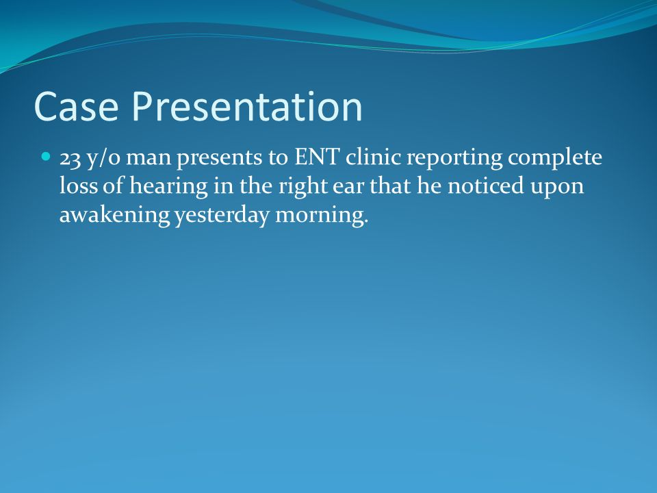 Case Presentation 23 y/o man presents to ENT clinic reporting complete loss of hearing in the right ear that he noticed upon awakening yesterday morni