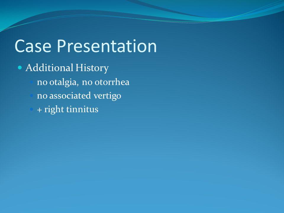 Case Presentation Additional History no otalgia, no otorrhea no associated vertigo + right tinnitus