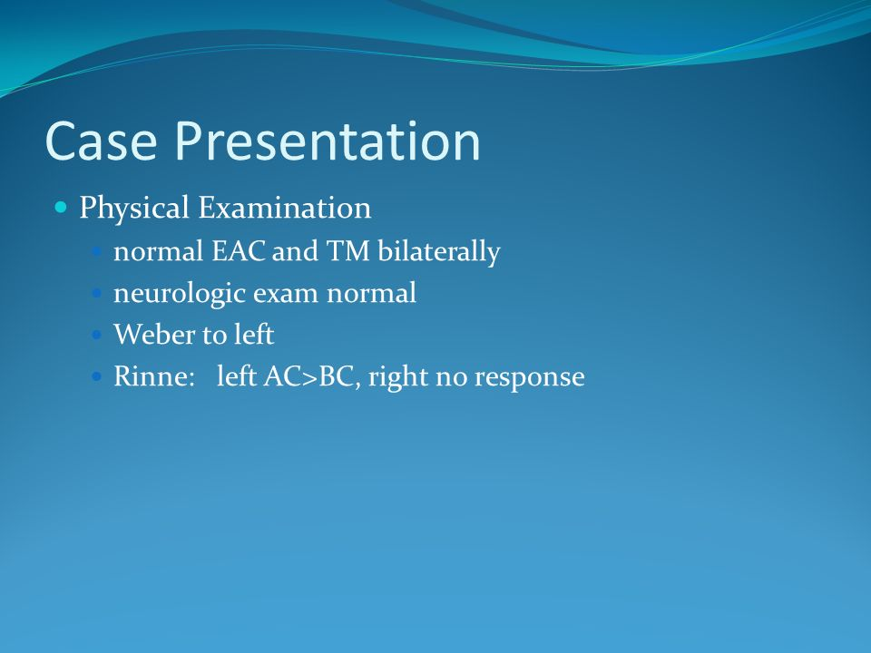Case Presentation Physical Examination normal EAC and TM bilaterally neurologic exam normal Weber to left Rinne: left AC>BC, right no response