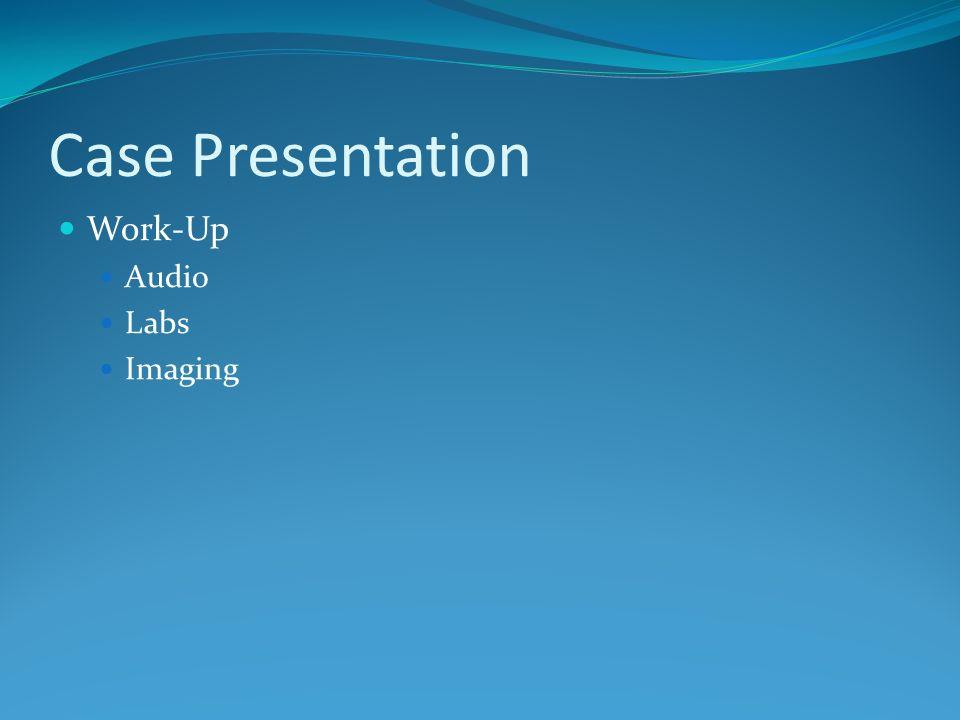 Case Presentation Work-Up Audio Labs Imaging