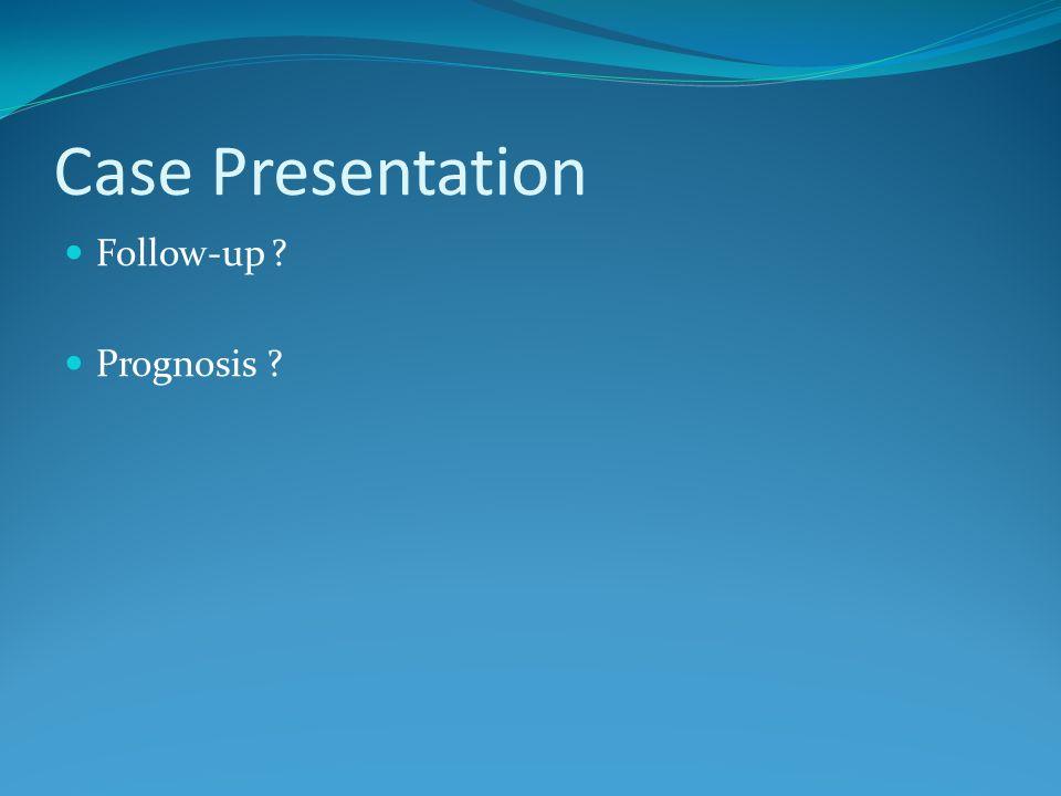 Case Presentation Follow-up ? Prognosis ?