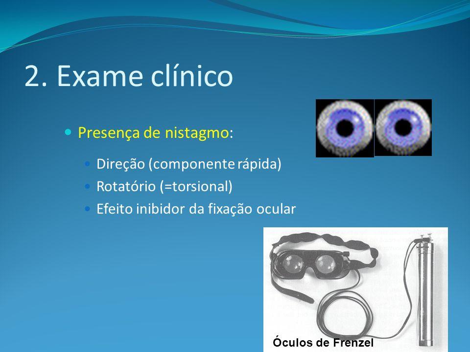 2. Exame clínico Presença de nistagmo: Direção (componente rápida) Rotatório (=torsional) Efeito inibidor da fixação ocular Óculos de Frenzel