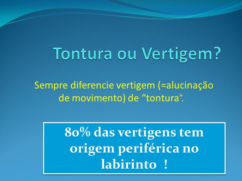 Sempre diferencie vertigem (=alucinação de movimento) de tontura. 80% das vertigens tem origem periférica no labirinto !
